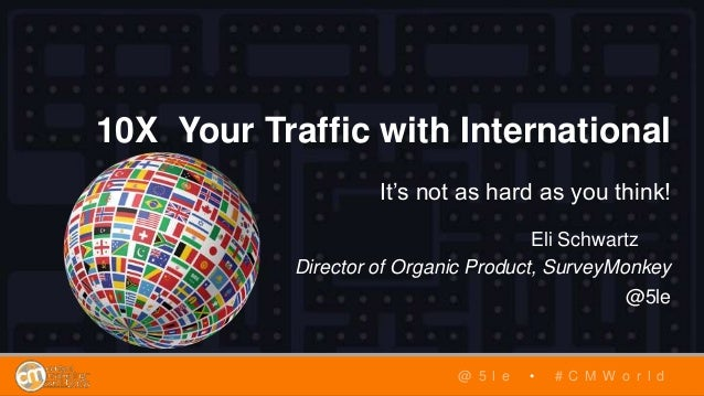 10X Your Traffic with International It's not as hard as you think! Eli Schwartz Director of Organic Product, SurveyMonkey ...