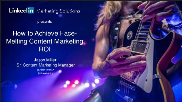 How to Achieve Face- Melting Content Marketing ROI  presents  Jason Miller, Sr. Content Marketing Manager  @JasonMillerCA ...