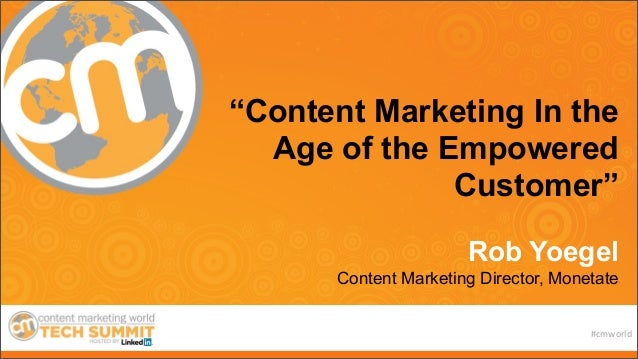 "#cmworld ""Content Marketing In the Age of the Empowered Customer"" Rob Yoegel Content Marketing Director, Monetate"