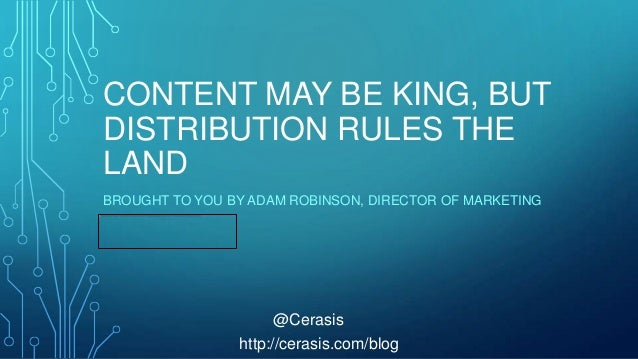 CONTENT MAY BE KING, BUT DISTRIBUTION RULES THE LAND BROUGHT TO YOU BY ADAM ROBINSON, DIRECTOR OF MARKETING  @Cerasis http...
