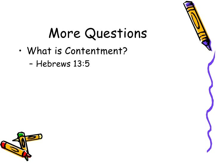 More Questions <ul><li>What is Contentment?  </li></ul><ul><ul><li>Hebrews 13:5  </li></ul></ul>