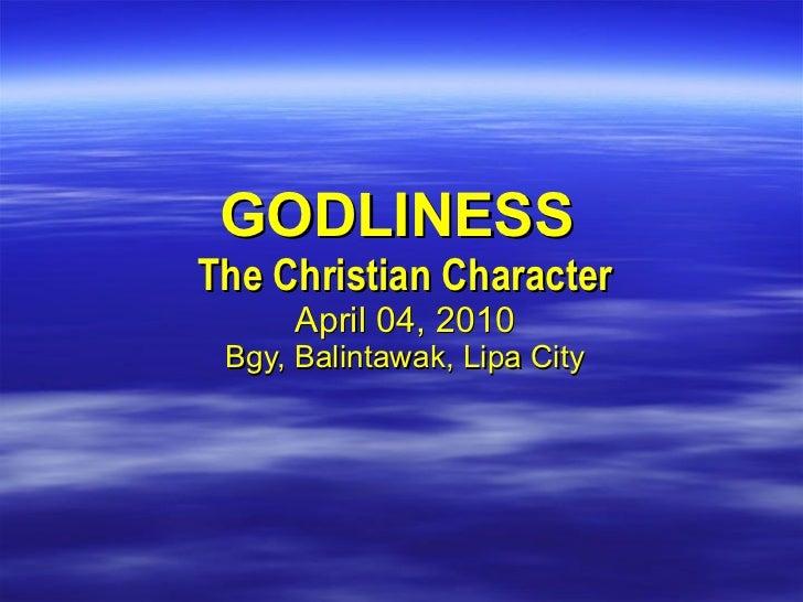 GODLINESS  The Christian Character April 04, 2010 Bgy, Balintawak, Lipa City