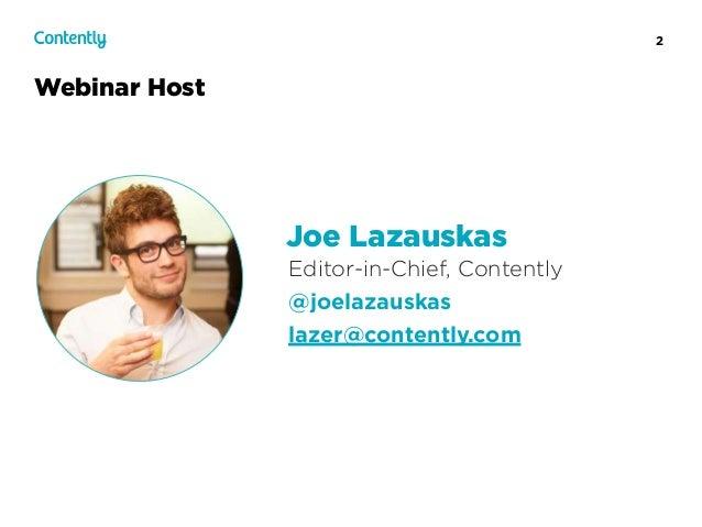 2 Webinar Host Editor-in-Chief, Contently @joelazauskas lazer@contently.com Joe Lazauskas