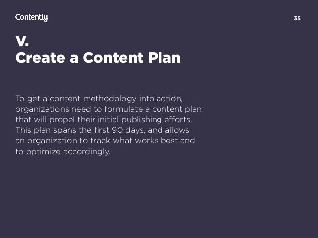 35 V. Create a Content Plan To get a content methodology into action, organizations need to formulate a content plan  tha...