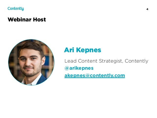 4 Webinar Host Lead Content Strategist, Contently @arikepnes akepnes@contently.com Ari Kepnes