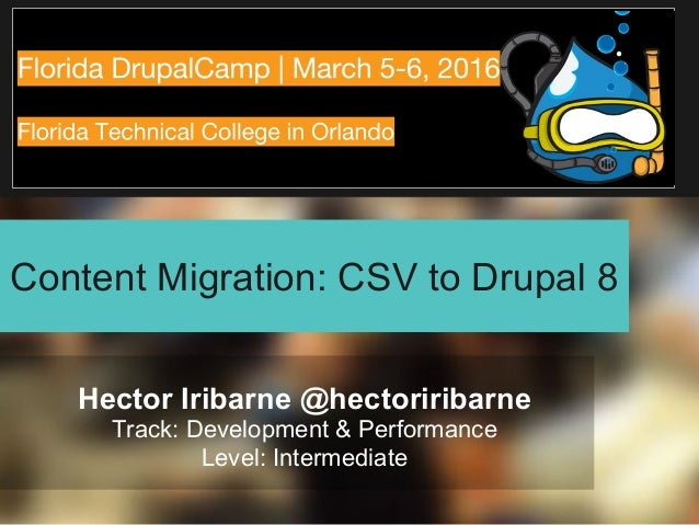 Content Migration: CSV to Drupal 8 Hector Iribarne @hectoriribarne Track: Development & Performance Level: Intermediate