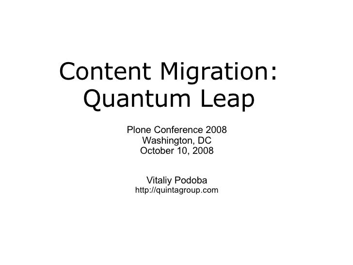 <ul><li>Content Migration: </li></ul><ul><li>Quantum Leap </li></ul><ul><ul><li>Plone Conference 2008 </li></ul></ul><ul><...