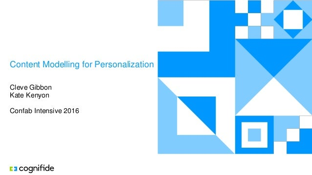 Content Modelling for Personalization Cleve Gibbon Kate Kenyon Confab Intensive 2016