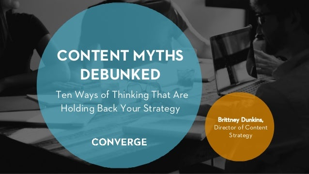 CONTENT MYTHS DEBUNKED Ten Ways of Thinking That Are Holding Back Your Strategy Brittney Dunkins, Director of Content Stra...