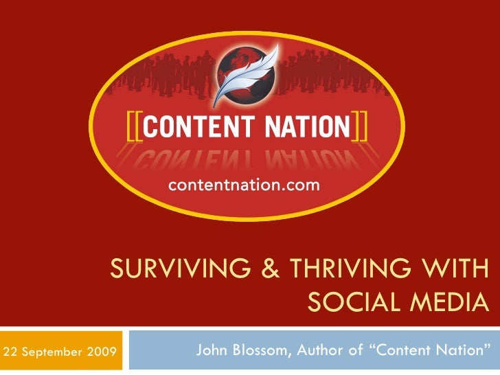 "SURVIVING & THRIVING WITH SOCIAL MEDIA John Blossom, Author of ""Content Nation"" 22 September 2009"