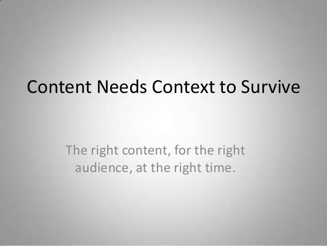 Content Needs Context to Survive    The right content, for the right     audience, at the right time.