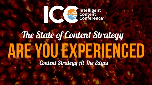 ARE YOU EXPERIENCED The State of Content Strategy Content Strategy At The Edges