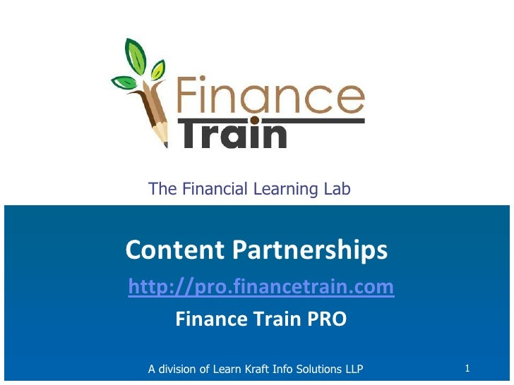 1<br />The Financial Learning Lab<br />Content Partnerships<br />http://pro.financetrain.com<br />Finance Train PRO<br />A...