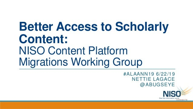 Better Access to Scholarly Content: NISO Content Platform Migrations Working Group #ALAANN19 6/22/19 NETTIE LAGACE @ABUGSE...