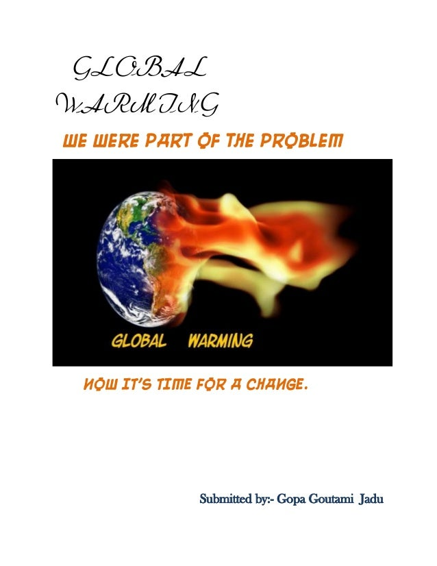 GLOBAL WARMING We were part of the problem NOW IT'S TIME FOR A CHANGE. Submitted by:- Gopa Goutami Jadu