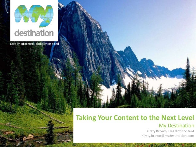 Locally informed, globally inspired Taking Your Content to the Next Level My Destination Kirsty Brown, Head of Content Kir...