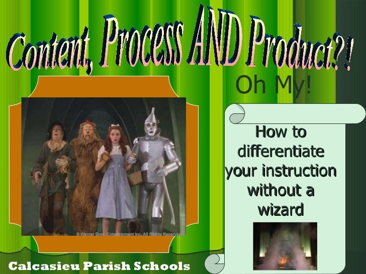 Content, Process AND Product?! Oh My! Calcasieu Parish Schools How to differentiate your instruction without a wizard
