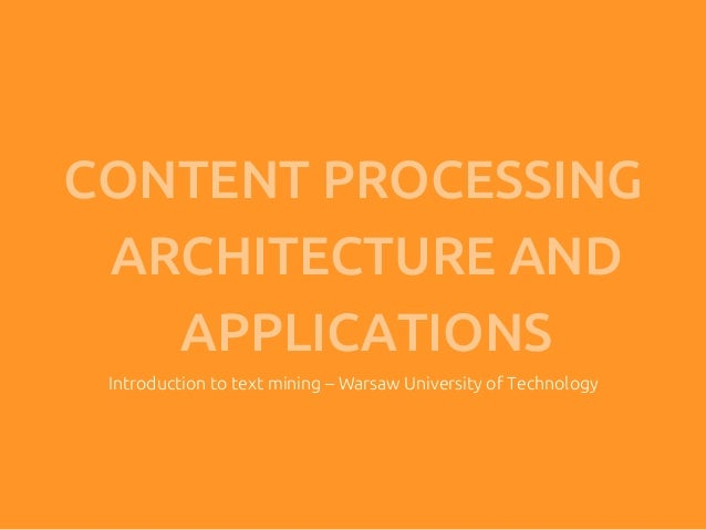 CONTENT PROCESSING ARCHITECTURE AND   APPLICATIONS Introduction to text mining – Warsaw University of Technology