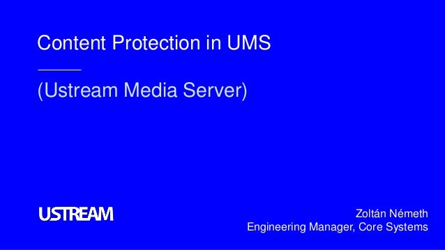 Content Protection in UMS (Ustream Media Server) Zoltán Németh Engineering Manager, Core Systems