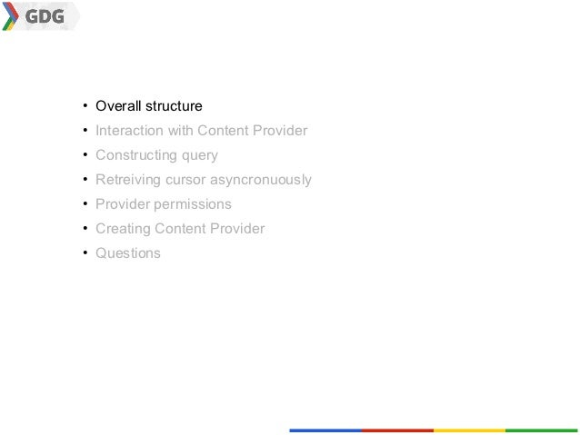 ●    Overall structure●    Interaction with Content Provider●    Constructing query●    Retreiving cursor asyncronuously● ...