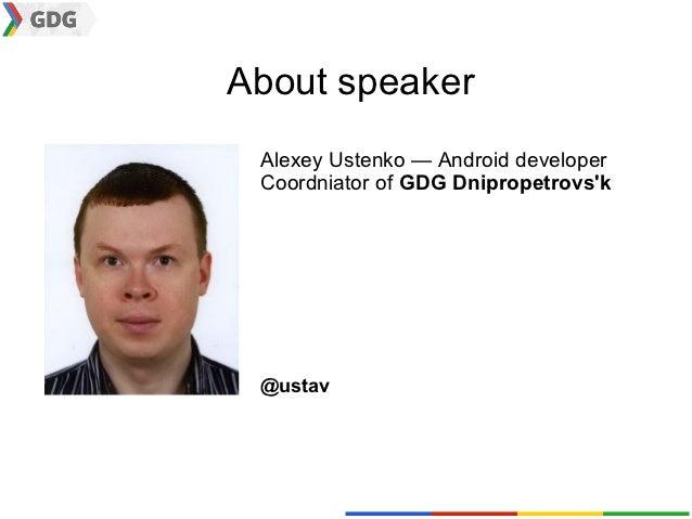 About speaker Alexey Ustenko — Android developer Coordniator of GDG Dnipropetrovsk @ustav