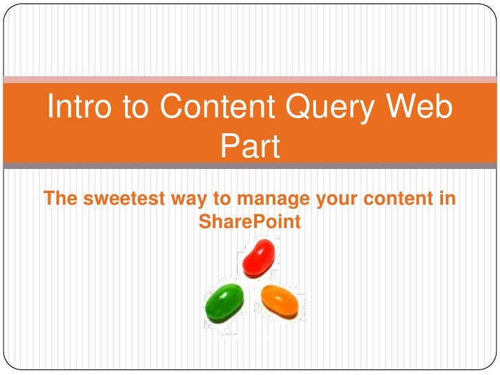 Intro to Content Query Web            PartThe sweetest way to manage your content in               SharePoint
