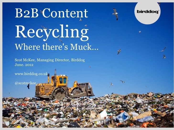 B2B ContentRecyclingWhere theres Muck…Scot McKee, Managing Director, BirddogJune. 2012www.birddog.co.uk@scotmckee