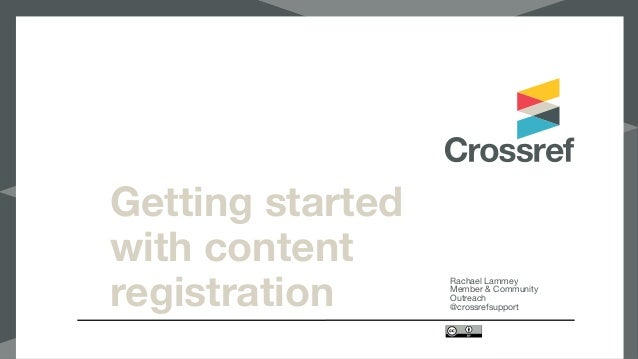 Getting started with content registration Rachael Lammey  Member & Community Outreach  @crossrefsupport