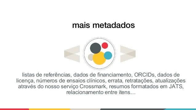 mais metadados listas de referências, dados de financiamento, ORCIDs, dados de licença, números de ensaios clínicos, errat...