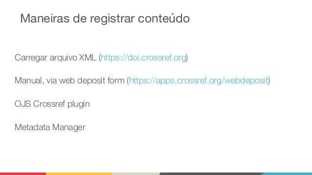 Maneiras de registrar conteúdo Carregar arquivo XML (https://doi.crossref.org) Manual, via web deposit form (https://apps....