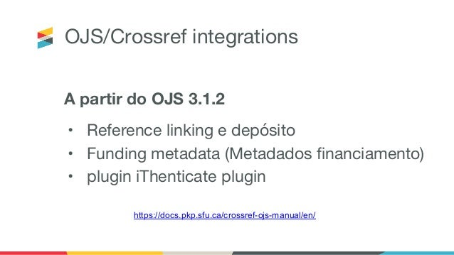 OJS/Crossref integrations A partir do OJS 3.1.2 • Reference linking e depósito • Funding metadata (Metadados financiamento...