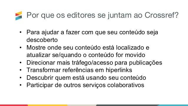 Por que os editores se juntam ao Crossref? • Para ajudar a fazer com que seu conteúdo seja descoberto • Mostre onde seu co...
