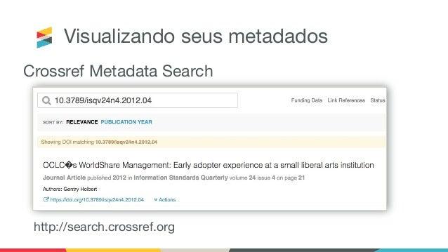 Onde posso saber mais? ● Community forum: https://community.crossref.org/ ● Documentação: https://www.crossref.org/educati...