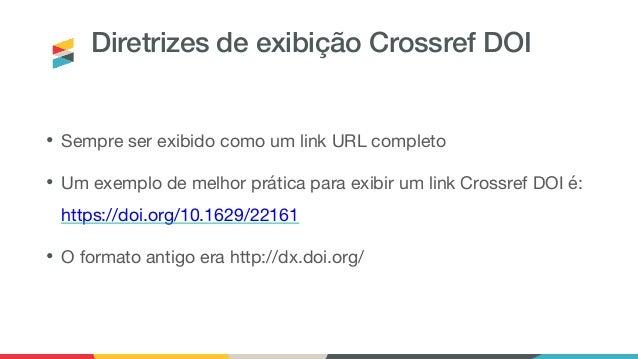 Diretrizes de exibição Crossref DOI • Sempre ser exibido como um link URL completo • Um exemplo de melhor prática para exi...