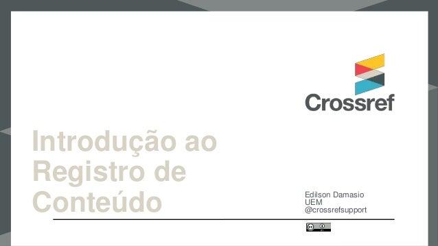 Introdução ao Registro de Conteúdo Edilson Damasio UEM @crossrefsupport