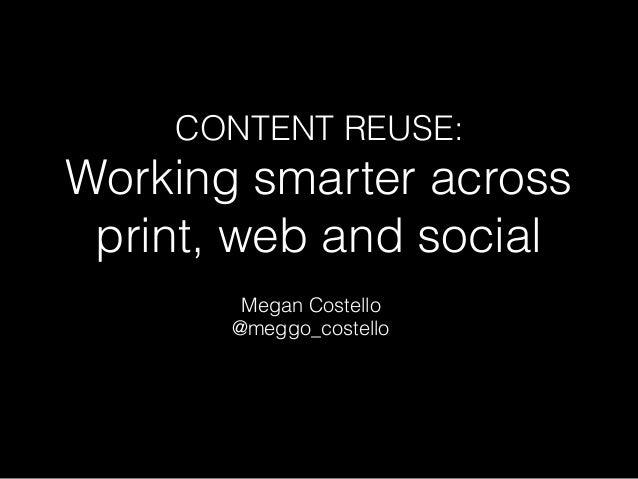 CONTENT REUSE: Working smarter across print, web and social Megan Costello @meggo_costello