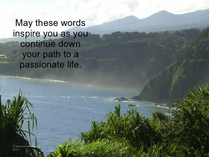May these words inspire you as you continue down your path to a passionate life. Createanewstory.com 2011