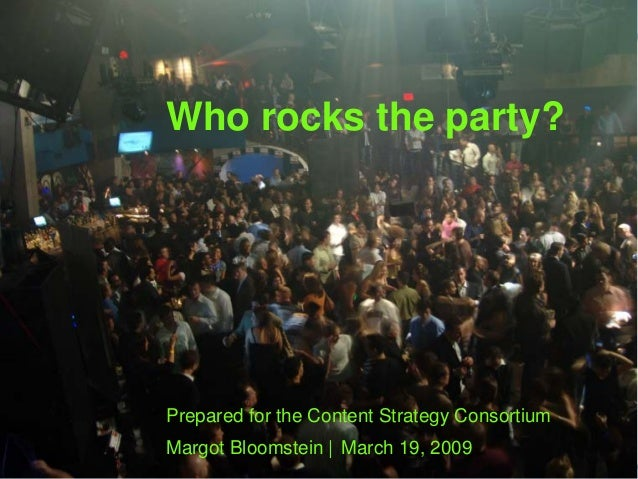 Who rocks the party? Prepared for the Content Strategy Consortium Margot Bloomstein | March 19, 2009
