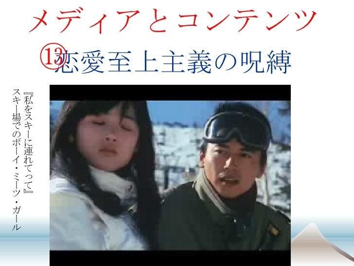 恋愛至上主義の呪縛 <ul><li>メディアとコンテンツ⑬ </li></ul>『私をスキーに連れてって』 スキー場でのボーイ・ミーツ・ガール