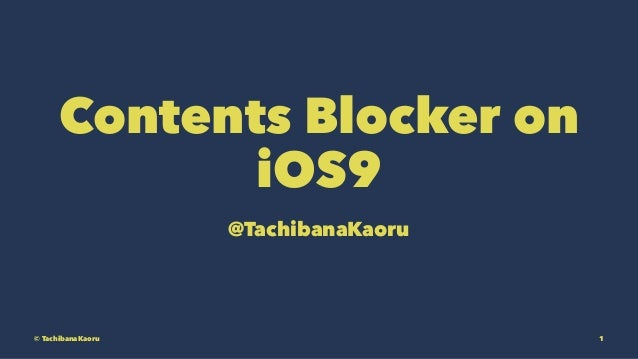 Contents Blocker on iOS9 @TachibanaKaoru © TachibanaKaoru 1