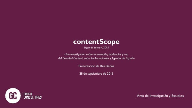 contentScope Segunda edición, 2015 Una investigación sobre la evolución, tendencias y uso del Branded Content entre los An...
