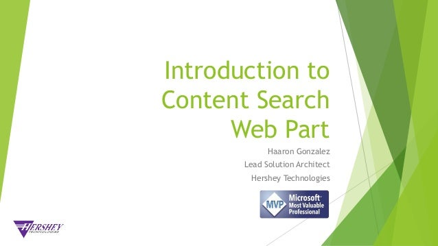 Introduction to Content Search Web Part Haaron Gonzalez Lead Solution Architect Hershey Technologies
