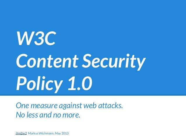 W3CContent SecurityPolicy 1.0One measure against web attacks.No less and no more.@m2w2 Markus Wichmann, May 2013
