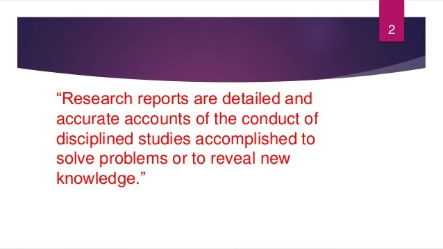 """""""Research reports are detailed and accurate accounts of the conduct of disciplined studies accomplished to solve problems ..."""