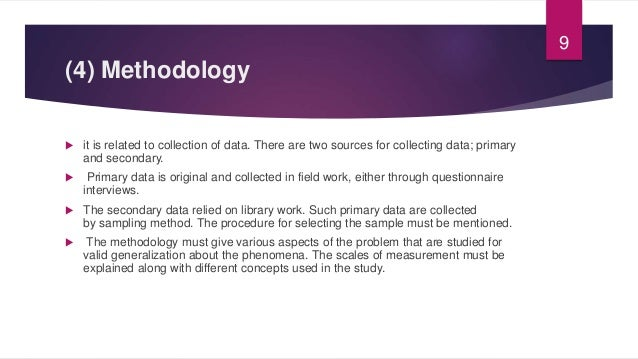 (4) Methodology  it is related to collection of data. There are two sources for collecting data; primary and secondary. ...