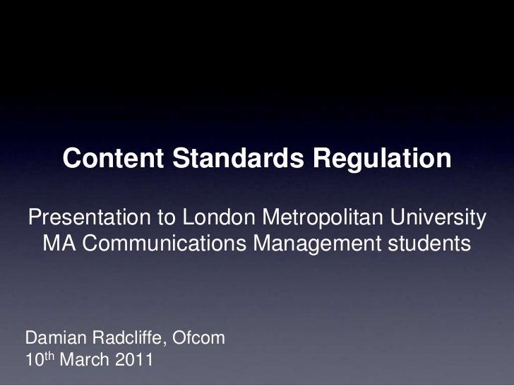 Content Standards RegulationPresentation to London Metropolitan UniversityMA Communications Management students<br />Damia...