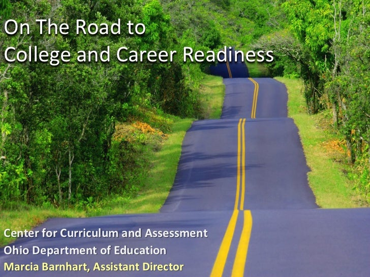 On The Road toCollege and Career ReadinessCenter for Curriculum and AssessmentOhio Department of EducationMarcia Barnhart,...