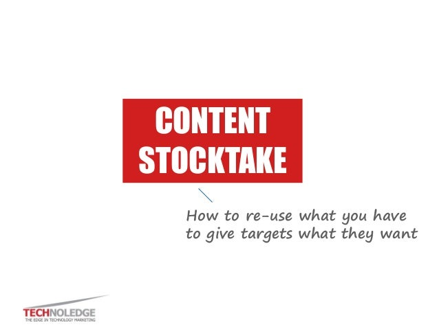 CONTENT STOCKTAKE How to re-use what you have to give targets what they want