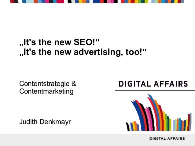 """Its the new SEO!""""Its the new advertising, too!""Contentstrategie &ContentmarketingJudith Denkmayr"
