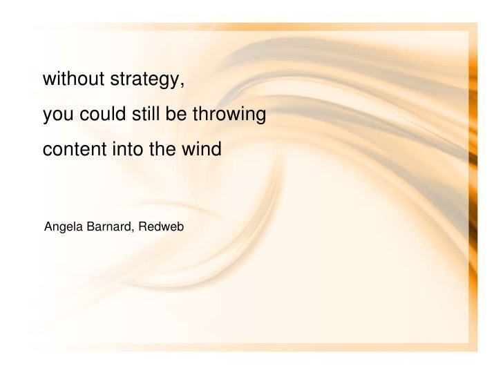 without strategy, you could still be throwing content into the wind   Angela Barnard, Redweb